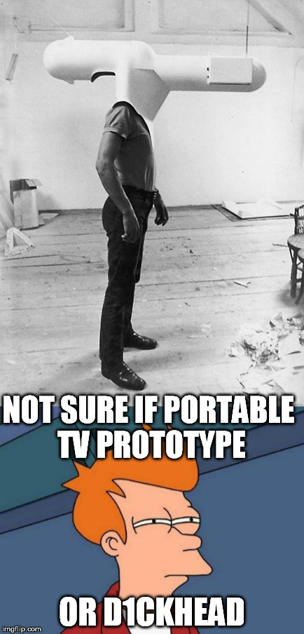 NOT SURE IF PORTABLE TV PROTOTYPE OR D1CKHEAD | made w/ Imgflip meme maker