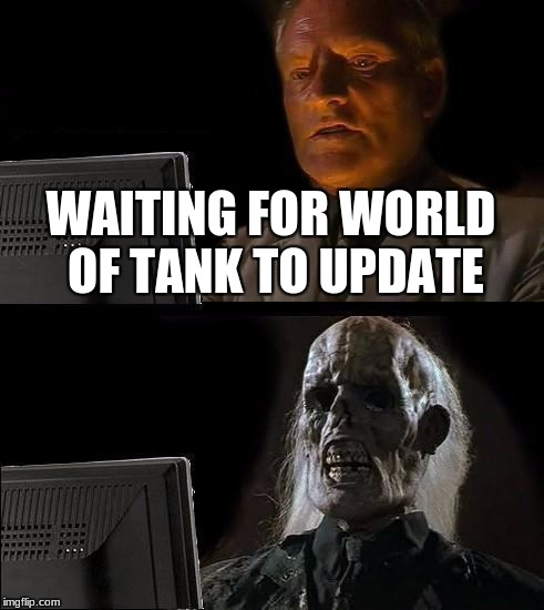 Ill Just Wait Here Meme | WAITING FOR WORLD OF TANK TO UPDATE | image tagged in memes,ill just wait here | made w/ Imgflip meme maker