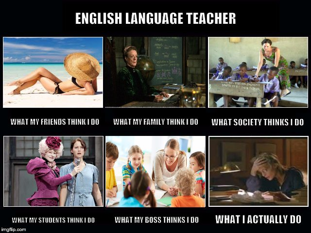 English Language Teacher | ENGLISH LANGUAGE TEACHER WHAT MY STUDENTS THINK I DO WHAT MY FRIENDS THINK I DO WHAT SOCIETY THINKS I DO WHAT MY FAMILY THINK I DO WHAT MY B | image tagged in what i really do,english language teacher,esl teacher,english teacher,teacher | made w/ Imgflip meme maker