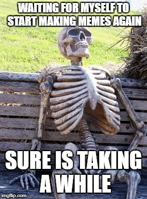 Waiting Skeleton Meme | WAITING FOR MYSELF TO START MAKING MEMES AGAIN SURE IS TAKING A WHILE | image tagged in memes,waiting skeleton | made w/ Imgflip meme maker
