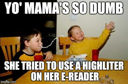 Back in the 20th century life was easier ? | YO' MAMA'S SO DUMB SHE TRIED TO USE A HIGHLITER ON HER E-READER | image tagged in memes,yo mamas so fat,dumb,yellow,writer | made w/ Imgflip meme maker