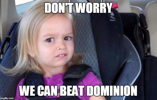Side Eyeing Chloe | DON'T WORRY WE CAN BEAT DOMINION | image tagged in side eyeing chloe | made w/ Imgflip meme maker