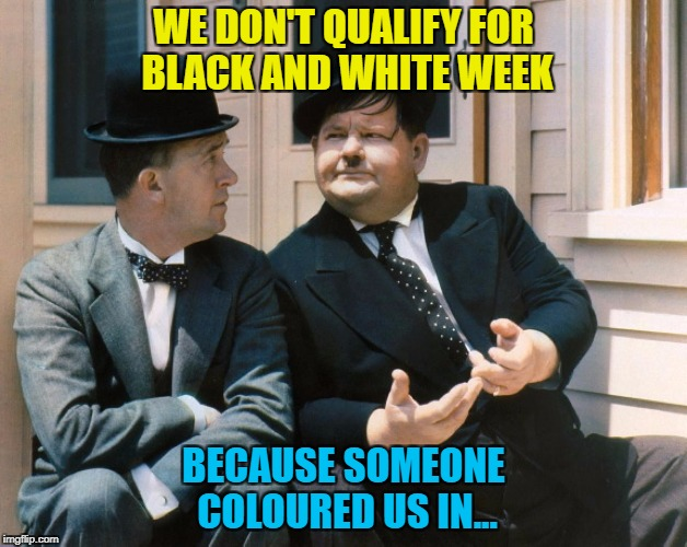 Black and white week - a Pipe_Picasso and Dashhopes co-production :) |  WE DON'T QUALIFY FOR BLACK AND WHITE WEEK; BECAUSE SOMEONE COLOURED US IN... | image tagged in memes,laurel and hardy,black and white week,film | made w/ Imgflip meme maker