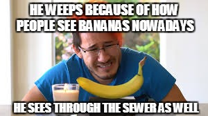 The Death of Being Able to Eat Bananas Whole | HE WEEPS BECAUSE OF HOW PEOPLE SEE BANANAS NOWADAYS HE SEES THROUGH THE SEWER AS WELL | image tagged in markiplier banana,memes,meme,funny memes | made w/ Imgflip meme maker
