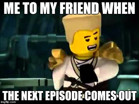 ME TO MY FRIEND WHEN THE NEXT EPISODE COMES OUT | image tagged in zane | made w/ Imgflip meme maker