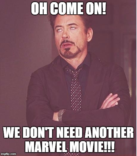 Face You Make Robert Downey Jr Meme | OH COME ON! WE DON'T NEED ANOTHER MARVEL MOVIE!!! | image tagged in memes,face you make robert downey jr | made w/ Imgflip meme maker