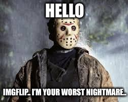 Friday The 13th | HELLO IMGFLIP.. I'M YOUR WORST NIGHTMARE.. | image tagged in friday the 13th | made w/ Imgflip meme maker