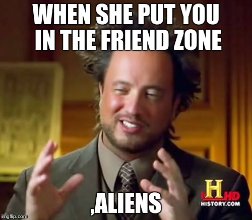 Ancient Aliens Meme | WHEN SHE PUT YOU IN THE FRIEND ZONE ,ALIENS | image tagged in memes,ancient aliens | made w/ Imgflip meme maker