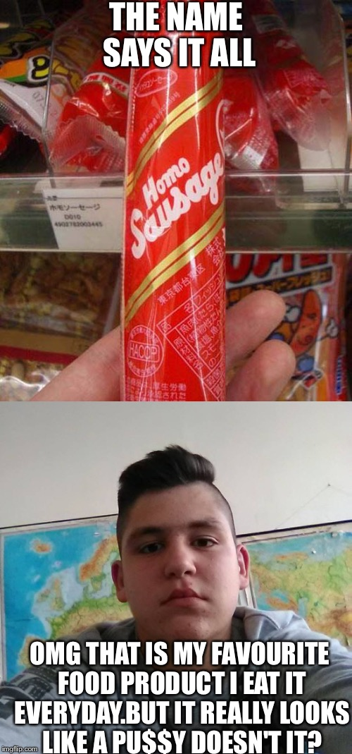 He is into those things you know. | THE NAME SAYS IT ALL OMG THAT IS MY FAVOURITE FOOD PRODUCT I EAT IT EVERYDAY.BUT IT REALLY LOOKS LIKE A PU$$Y DOESN'T IT? | image tagged in memes,funny,dank,stupid student stan,sausage | made w/ Imgflip meme maker