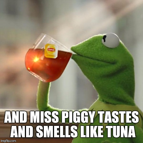 But Thats None Of My Business Meme | AND MISS PIGGY TASTES AND SMELLS LIKE TUNA | image tagged in memes,but thats none of my business,kermit the frog | made w/ Imgflip meme maker