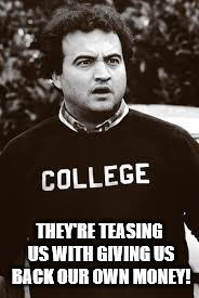 college | THEY'RE TEASING US WITH GIVING US BACK OUR OWN MONEY! | image tagged in college | made w/ Imgflip meme maker