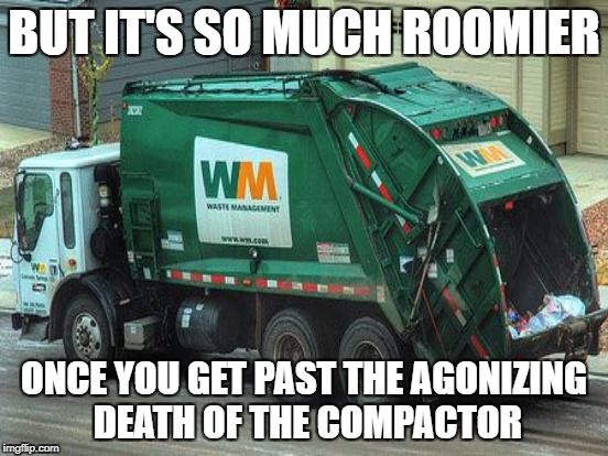 BUT IT'S SO MUCH ROOMIER ONCE YOU GET PAST THE AGONIZING DEATH OF THE COMPACTOR | made w/ Imgflip meme maker