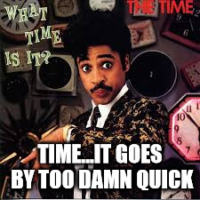 mo | TIME...IT GOES BY TOO DAMN QUICK | image tagged in mo | made w/ Imgflip meme maker