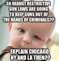 Skeptical Baby Meme | SO HEAVILY RESTRICTIVE GUN LAWS ARE GOING TO KEEP GUNS OUT OF THE HANDS OF CRIMINALS?? EXPLAIN CHICAGO, NY AND LA THEN?? | image tagged in memes,skeptical baby,liberal logic,gun control | made w/ Imgflip meme maker