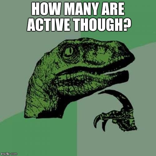 Philosoraptor Meme | HOW MANY ARE ACTIVE THOUGH? | image tagged in memes,philosoraptor | made w/ Imgflip meme maker