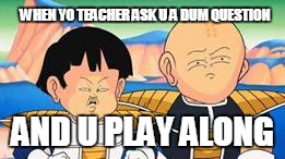 WHEN YO TEACHER ASK U A DUM QUESTION AND U PLAY ALONG | image tagged in dragon ball z faces | made w/ Imgflip meme maker