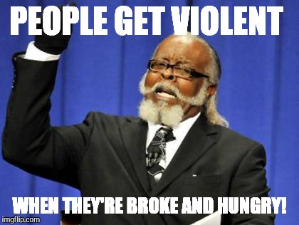 Too Damn High Meme |  PEOPLE GET VIOLENT; WHEN THEY'RE BROKE AND HUNGRY! | image tagged in memes,too damn high | made w/ Imgflip meme maker