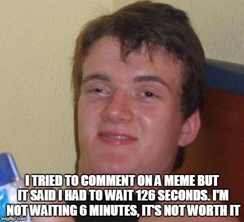 10 Guy Meme | I TRIED TO COMMENT ON A MEME BUT IT SAID I HAD TO WAIT 126 SECONDS. I'M NOT WAITING 6 MINUTES, IT'S NOT WORTH IT | image tagged in memes,10 guy | made w/ Imgflip meme maker