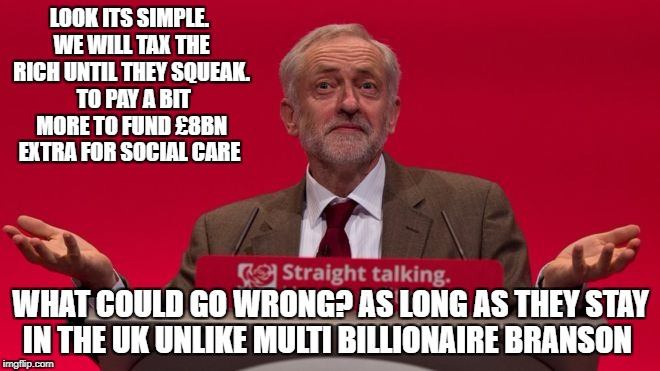 LOOK ITS SIMPLE. WE WILL TAX THE RICH UNTIL THEY SQUEAK.  TO PAY A BIT MORE TO FUND £8BN EXTRA FOR SOCIAL CARE WHAT COULD GO WRONG? AS LONG  | image tagged in jeremy corbyn | made w/ Imgflip meme maker