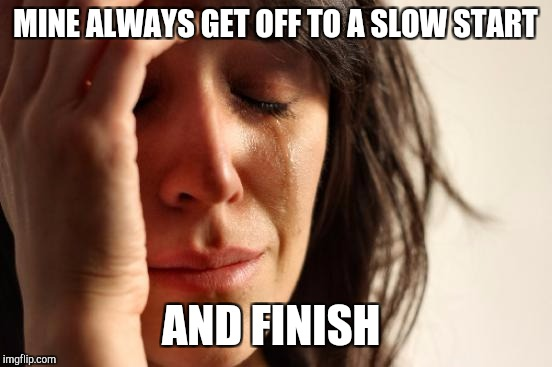 First World Problems Meme | MINE ALWAYS GET OFF TO A SLOW START AND FINISH | image tagged in memes,first world problems | made w/ Imgflip meme maker