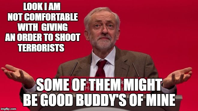 LOOK I AM NOT COMFORTABLE WITH  GIVING AN ORDER TO SHOOT TERRORISTS SOME OF THEM MIGHT BE GOOD BUDDY'S OF MINE | image tagged in jeremy corbyn | made w/ Imgflip meme maker