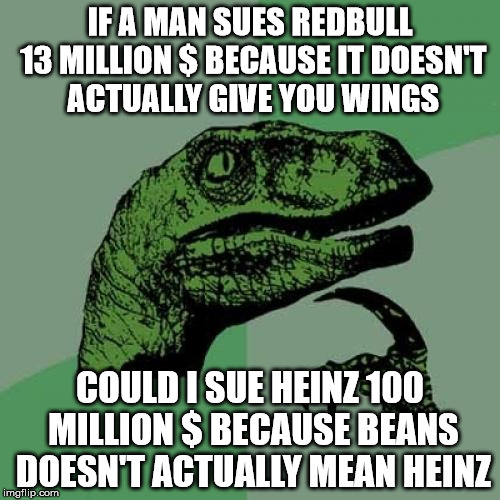 Easy way to make money | IF A MAN SUES REDBULL 13 MILLION $ BECAUSE IT DOESN'T ACTUALLY GIVE YOU WINGS COULD I SUE HEINZ 100 MILLION $ BECAUSE BEANS DOESN'T ACTUALLY | image tagged in memes,philosoraptor | made w/ Imgflip meme maker