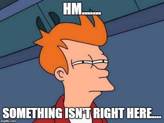 Futurama Fry Meme | HM....... SOMETHING ISN'T RIGHT HERE.... | image tagged in memes,futurama fry | made w/ Imgflip meme maker