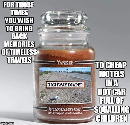 oh, those were the days (thanks a ton to Chad- for the meme that provided the fodder for this one) | FOR THOSE TIMES YOU WISH TO BRING BACK MEMORIES OF TIMELESS TRAVELS TO CHEAP MOTELS IN A HOT CAR FULL OF SQUALLING CHILDREN | image tagged in candles,memes,travel,vacation,dirty diaper | made w/ Imgflip meme maker