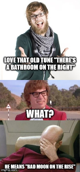"LOVE THAT OLD TUNE ""THERE'S A BATHROOM ON THE RIGHT"" HE MEANS ""BAD MOON ON THE RISE"" WHAT? 