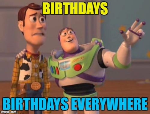 Socrates and Beckett437 today with a combined age of (cough, cough) :) | BIRTHDAYS BIRTHDAYS EVERYWHERE | image tagged in memes,x,x everywhere,x x everywhere,birthdays | made w/ Imgflip meme maker