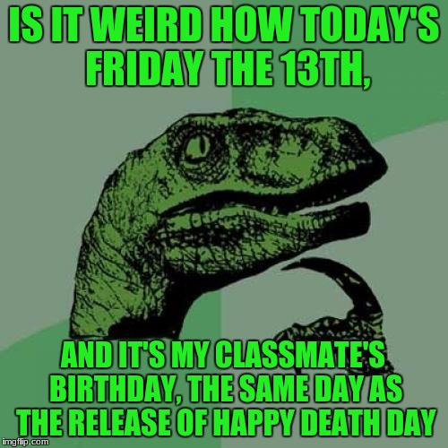 Philosoraptor Meme | IS IT WEIRD HOW TODAY'S FRIDAY THE 13TH, AND IT'S MY CLASSMATE'S BIRTHDAY, THE SAME DAY AS THE RELEASE OF HAPPY DEATH DAY | image tagged in memes,philosoraptor | made w/ Imgflip meme maker
