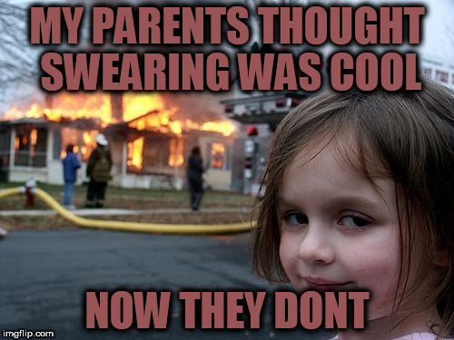Disaster Girl Meme | MY PARENTS THOUGHT SWEARING WAS COOL NOW THEY DONT | image tagged in memes,disaster girl | made w/ Imgflip meme maker
