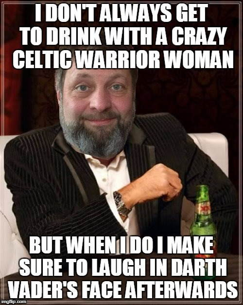 I DON'T ALWAYS GET TO DRINK WITH A CRAZY CELTIC WARRIOR WOMAN BUT WHEN I DO I MAKE SURE TO LAUGH IN DARTH VADER'S FACE AFTERWARDS | made w/ Imgflip meme maker