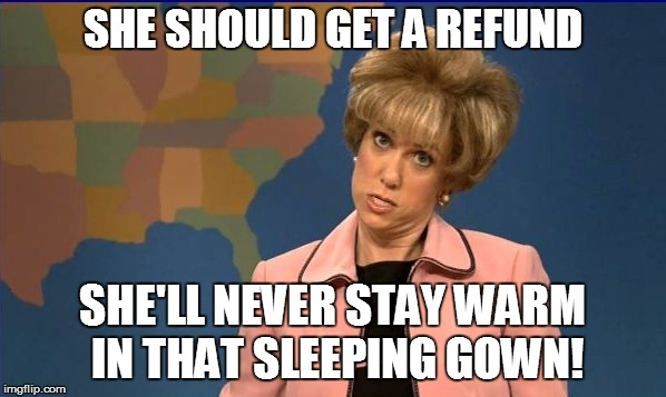 SHE SHOULD GET A REFUND SHE'LL NEVER STAY WARM IN THAT SLEEPING GOWN! | made w/ Imgflip meme maker