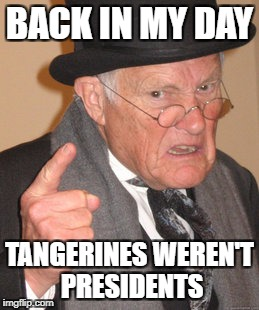 Back In My Day Meme | BACK IN MY DAY TANGERINES WEREN'T PRESIDENTS | image tagged in memes,back in my day | made w/ Imgflip meme maker
