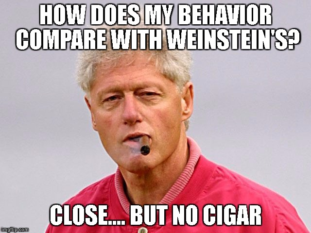 bill clinton cigar | HOW DOES MY BEHAVIOR COMPARE WITH WEINSTEIN'S? CLOSE.... BUT NO CIGAR | image tagged in bill clinton cigar | made w/ Imgflip meme maker