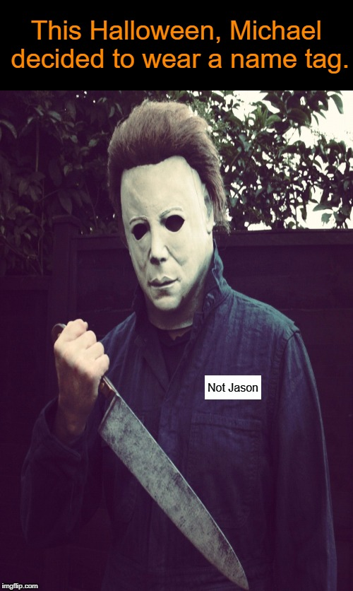 To avoid confusion, of course!  | This Halloween, Michael decided to wear a name tag. Not Jason | image tagged in halloween,michael myers,friday the 13th,jason voorhees,i love halloween,memes | made w/ Imgflip meme maker