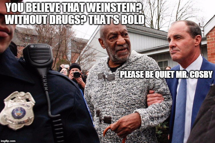 Pudding perhaps? | YOU BELIEVE THAT WEINSTEIN? WITHOUT DRUGS? THAT'S BOLD PLEASE BE QUIET MR. COSBY | image tagged in bill cosby,harvey weinstein | made w/ Imgflip meme maker