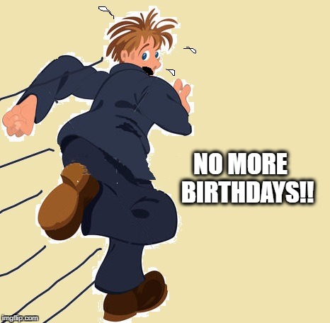 yikes | NO MORE   BIRTHDAYS!! | image tagged in yikes | made w/ Imgflip meme maker