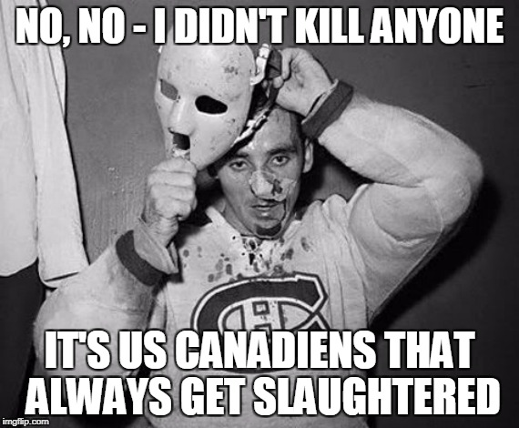 NO, NO - I DIDN'T KILL ANYONE IT'S US CANADIENS THAT ALWAYS GET SLAUGHTERED | made w/ Imgflip meme maker