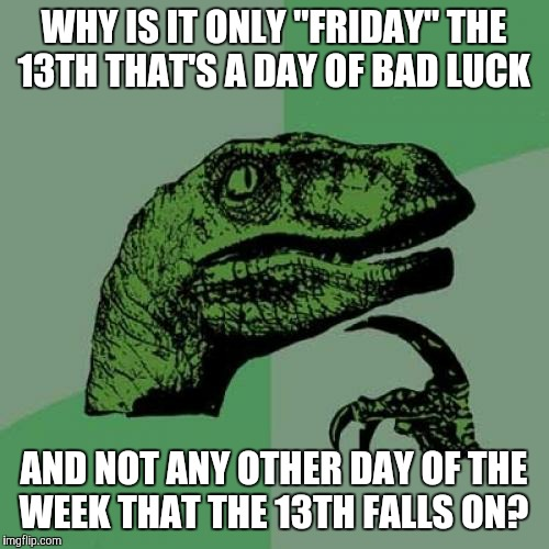 "Plus, would we receive twice the misfortune on Friday the 26th?  | WHY IS IT ONLY ""FRIDAY"" THE 13TH THAT'S A DAY OF BAD LUCK AND NOT ANY OTHER DAY OF THE WEEK THAT THE 13TH FALLS ON? 