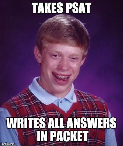 Bad Luck Brian Meme | TAKES PSAT WRITES ALL ANSWERS IN PACKET | image tagged in memes,bad luck brian | made w/ Imgflip meme maker