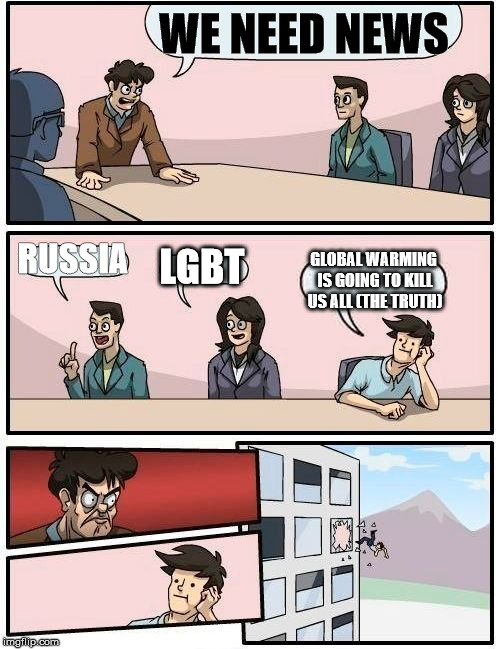 I swear it it's going to happen any day now | WE NEED NEWS RUSSIA LGBT GLOBAL WARMING IS GOING TO KILL US ALL (THE TRUTH) | image tagged in memes,boardroom meeting suggestion,global warming,news,fake news | made w/ Imgflip meme maker