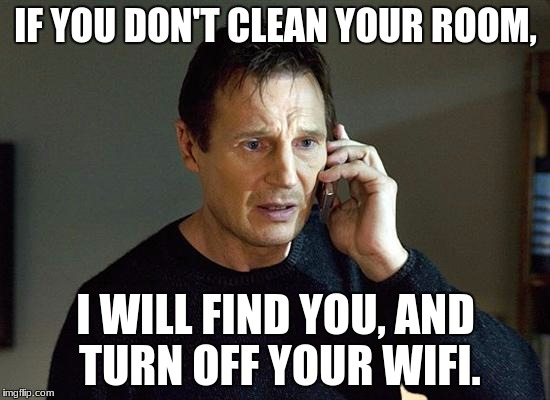 Liam Neeson Taken 2 Meme | IF YOU DON'T CLEAN YOUR ROOM, I WILL FIND YOU, AND TURN OFF YOUR WIFI. | image tagged in memes,liam neeson taken 2 | made w/ Imgflip meme maker
