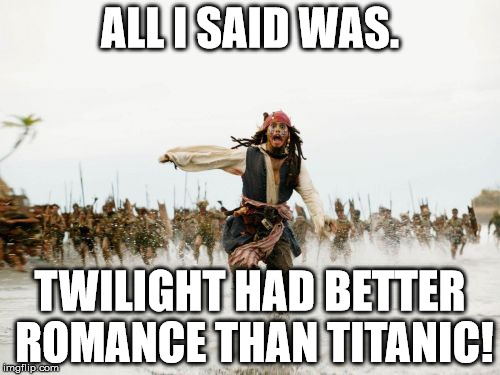 Jack Sparrow Being Chased Meme | ALL I SAID WAS. TWILIGHT HAD BETTER ROMANCE THAN TITANIC! | image tagged in memes,jack sparrow being chased | made w/ Imgflip meme maker