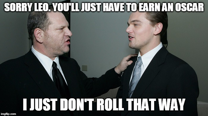 Hollywood glamour... behind the scenes... | SORRY LEO. YOU'LL JUST HAVE TO EARN AN OSCAR I JUST DON'T ROLL THAT WAY | image tagged in hollywood,harvey weinstein | made w/ Imgflip meme maker