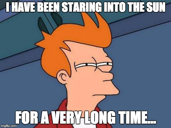 Futurama Fry Meme | I HAVE BEEN STARING INTO THE SUN FOR A VERY LONG TIME... | image tagged in memes,futurama fry | made w/ Imgflip meme maker