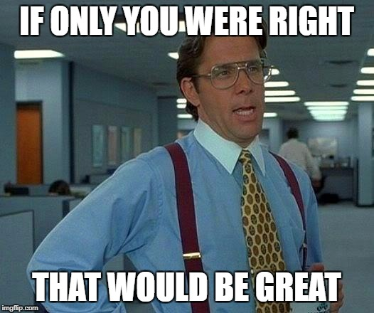 That Would Be Great Meme | IF ONLY YOU WERE RIGHT THAT WOULD BE GREAT | image tagged in memes,that would be great | made w/ Imgflip meme maker
