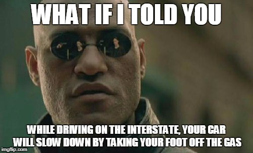 Matrix Morpheus Meme | WHAT IF I TOLD YOU WHILE DRIVING ON THE INTERSTATE, YOUR CAR WILL SLOW DOWN BY TAKING YOUR FOOT OFF THE GAS | image tagged in memes,matrix morpheus | made w/ Imgflip meme maker
