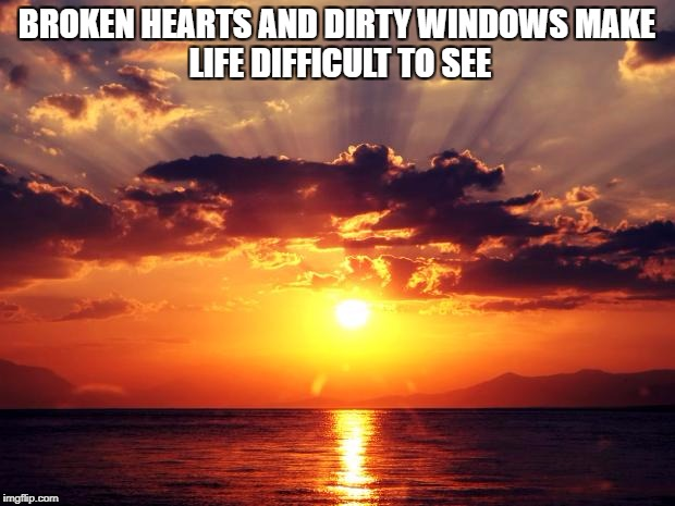 Sunset | BROKEN HEARTS AND DIRTY WINDOWS MAKE LIFE DIFFICULT TO SEE | image tagged in sunset | made w/ Imgflip meme maker